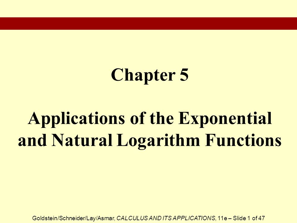 Goldstein/Schneider/Lay/Asmar, CALCULUS AND ITS APPLICATIONS, 11e – Slide 1 of 47 Chapter 5 Applications of the Exponential and Natural Logarithm Functions