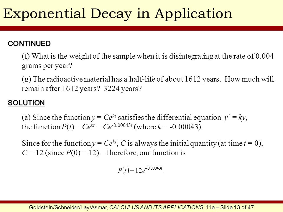 Goldstein/Schneider/Lay/Asmar, CALCULUS AND ITS APPLICATIONS, 11e – Slide 13 of 47 Exponential Decay in Application (a) Since the function y = Ce kt satisfies the differential equation y΄ = ky, the function P(t) = Ce kt = Ce -0.00043t (where k = -0.00043).