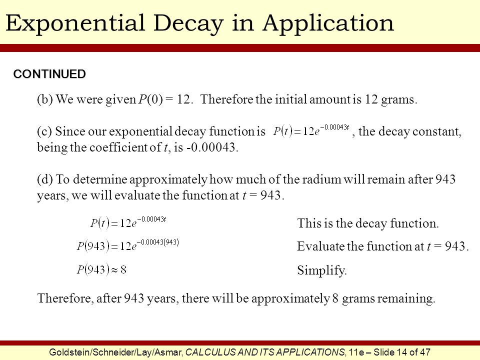Goldstein/Schneider/Lay/Asmar, CALCULUS AND ITS APPLICATIONS, 11e – Slide 14 of 47 Exponential Decay in Application (c) Since our exponential decay function is, the decay constant, being the coefficient of t, is -0.00043.