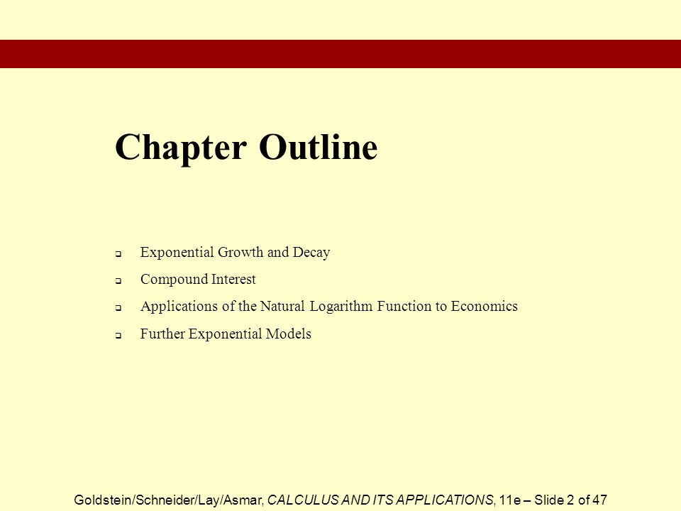 Goldstein/Schneider/Lay/Asmar, CALCULUS AND ITS APPLICATIONS, 11e – Slide 2 of 47  Exponential Growth and Decay  Compound Interest  Applications of the Natural Logarithm Function to Economics  Further Exponential Models Chapter Outline