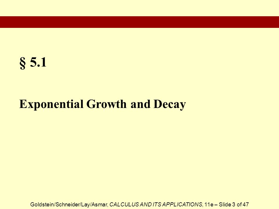 Goldstein/Schneider/Lay/Asmar, CALCULUS AND ITS APPLICATIONS, 11e – Slide 3 of 47 § 5.1 Exponential Growth and Decay