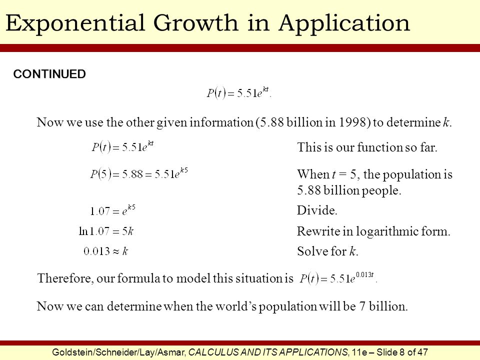 Goldstein/Schneider/Lay/Asmar, CALCULUS AND ITS APPLICATIONS, 11e – Slide 8 of 47 Exponential Growth in Application Now we use the other given information (5.88 billion in 1998) to determine k.