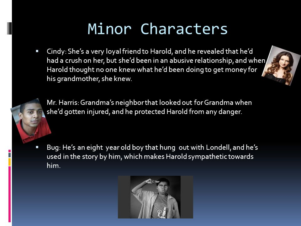 Minor Characters  Cindy: She's a very loyal friend to Harold, and he revealed that he'd had a crush on her, but she'd been in an abusive relationship, and when Harold thought no one knew what he'd been doing to get money for his grandmother, she knew.