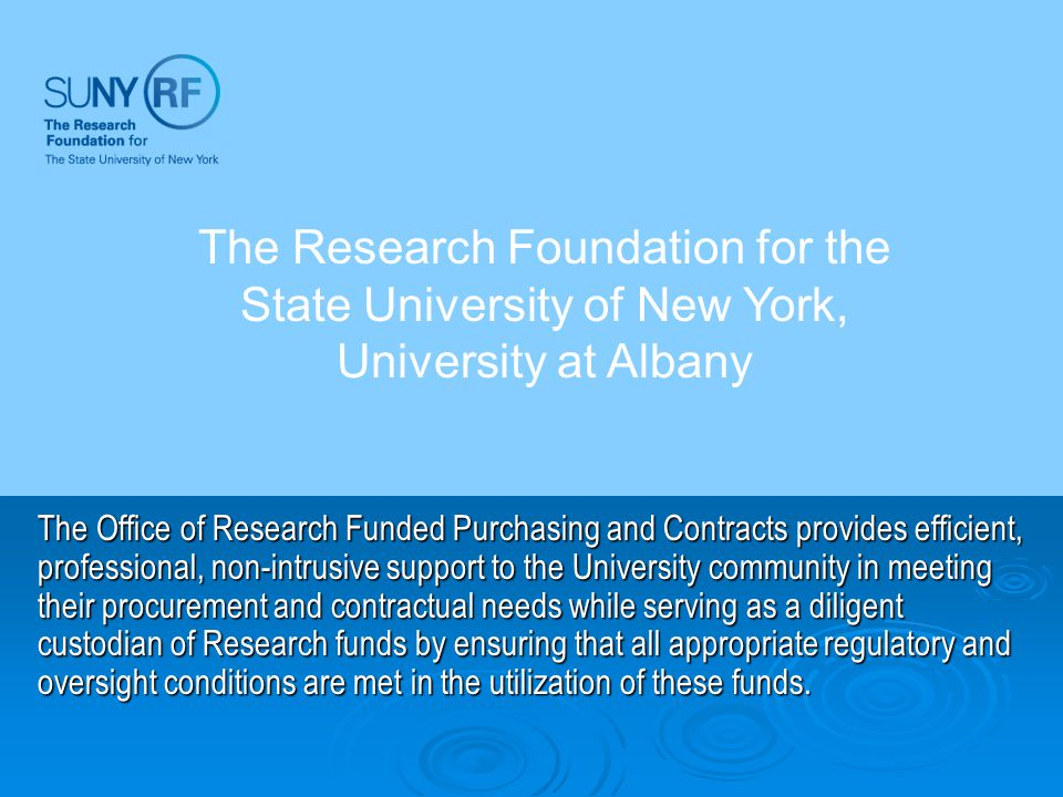 The Office of Research Funded Purchasing and Contracts provides efficient, professional, non-intrusive support to the University community in meeting their procurement and contractual needs while serving as a diligent custodian of Research funds by ensuring that all appropriate regulatory and oversight conditions are met in the utilization of these funds.