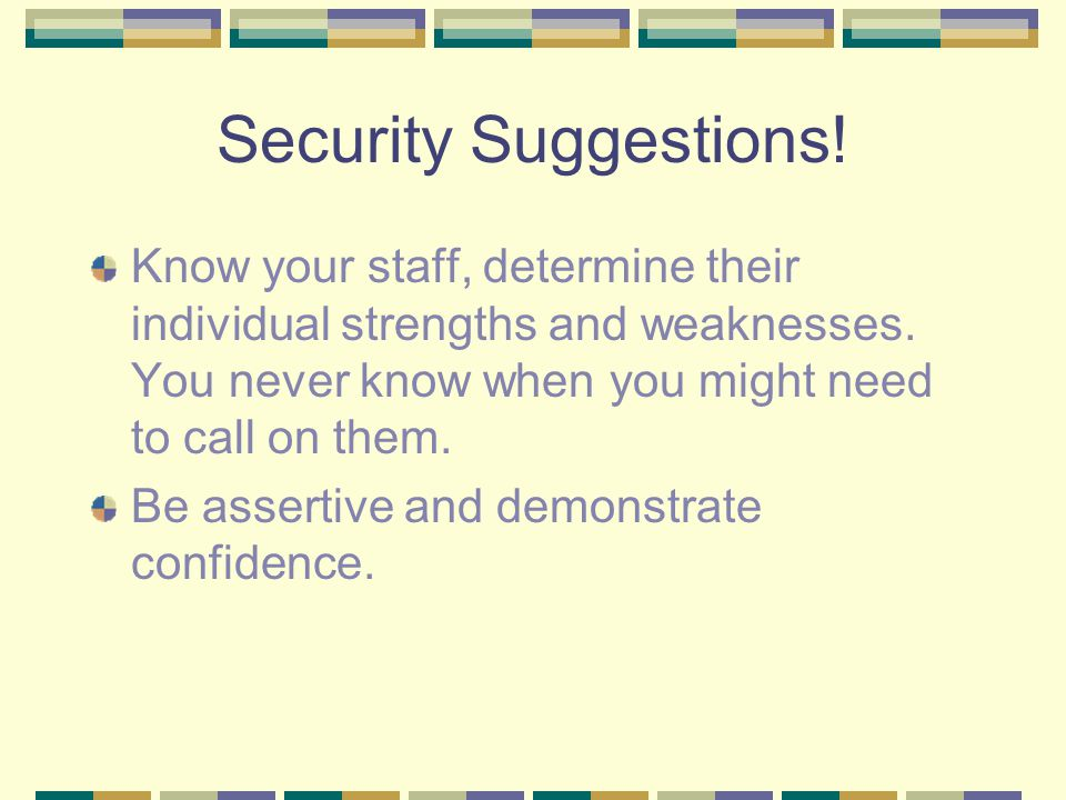 Security Suggestions. Know your staff, determine their individual strengths and weaknesses.