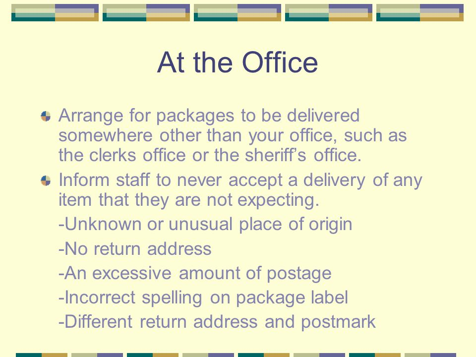 At the Office Arrange for packages to be delivered somewhere other than your office, such as the clerks office or the sheriff's office.