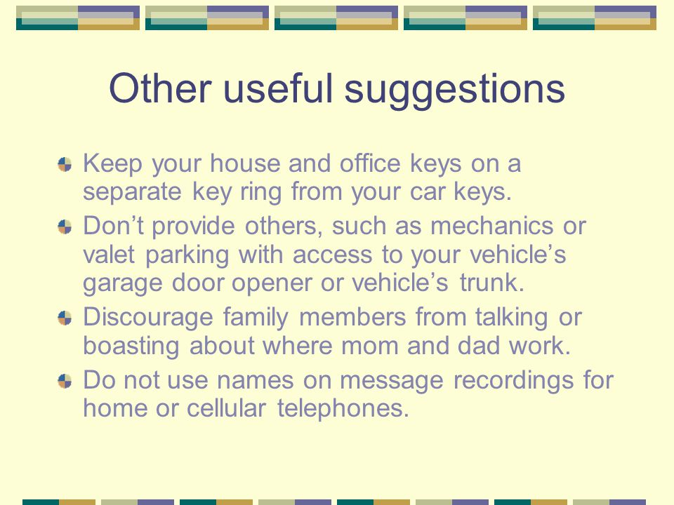 Other useful suggestions Keep your house and office keys on a separate key ring from your car keys.
