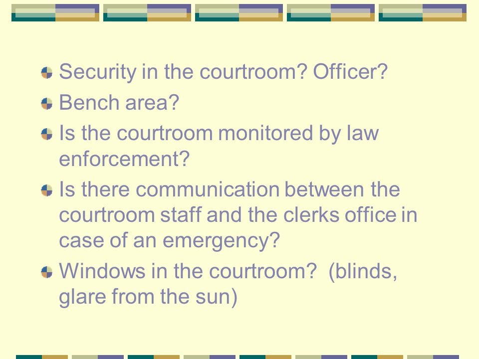 Security in the courtroom. Officer. Bench area. Is the courtroom monitored by law enforcement.