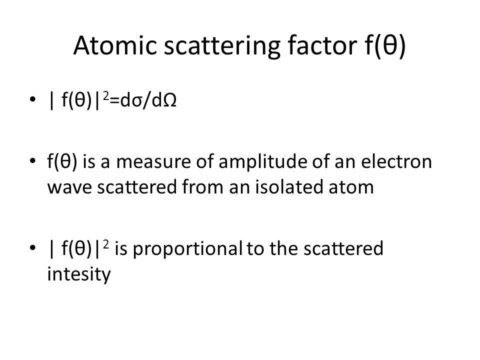 Atomic scattering factor f(θ)   f(θ)  2 =dσ/dΩ f(θ) is a measure of amplitude of an electron wave scattered from an isolated atom   f(θ)  2 is proport
