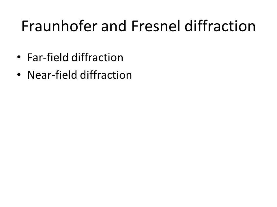 Fraunhofer and Fresnel diffraction Far-field diffraction Near-field diffraction