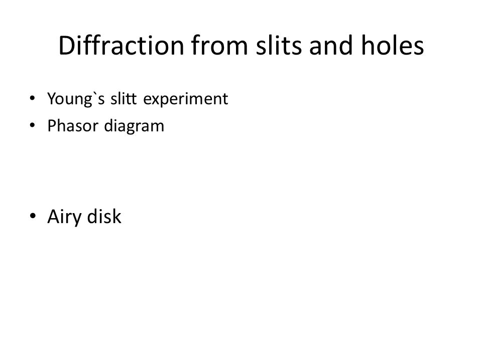 Diffraction from slits and holes Young`s slitt experiment Phasor diagram Airy disk