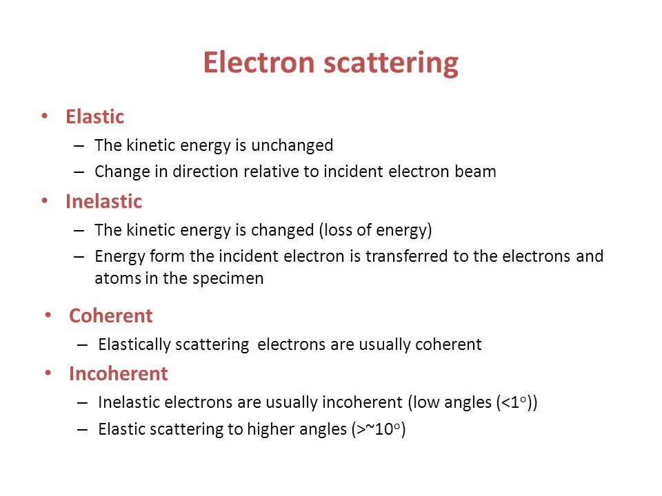 Electron scattering Elastic – The kinetic energy is unchanged – Change in direction relative to incident electron beam Inelastic – The kinetic energy