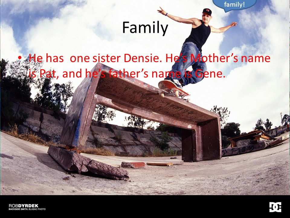 Family He has one sister Densie. He's Mother's name is Pat, and he's father's name is Gene.