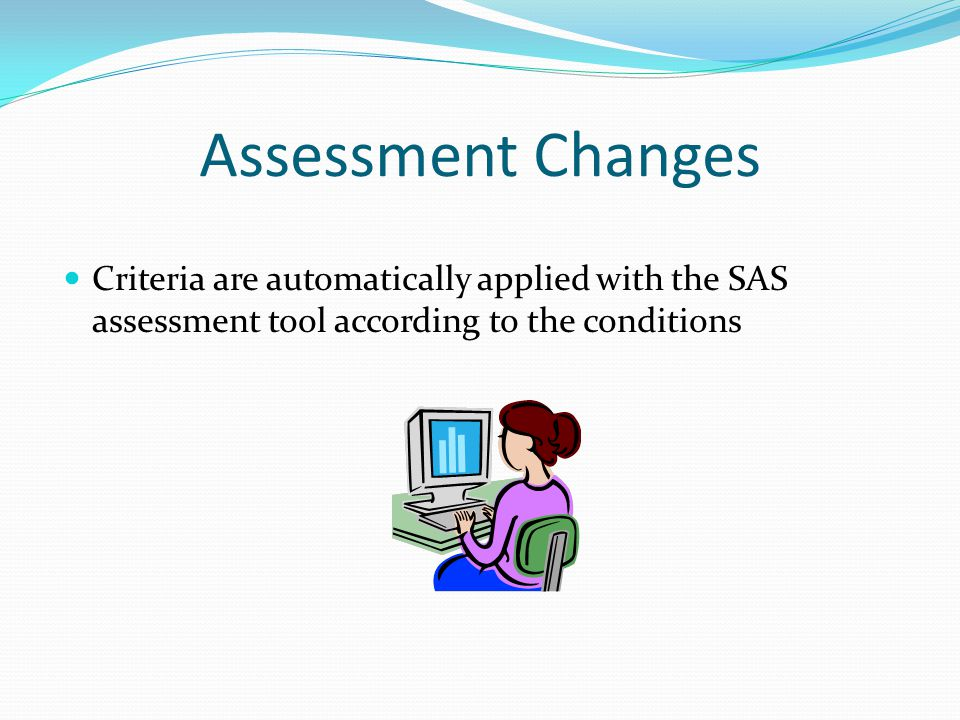 Assessment Changes Criteria are automatically applied with the SAS assessment tool according to the conditions