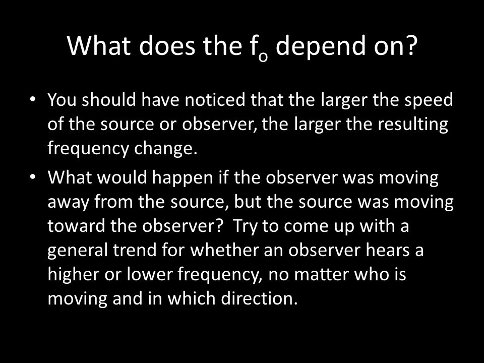 What does the f o depend on? We know that the frequency increases if the source is moving towards the observer or the observer is moving towards the s