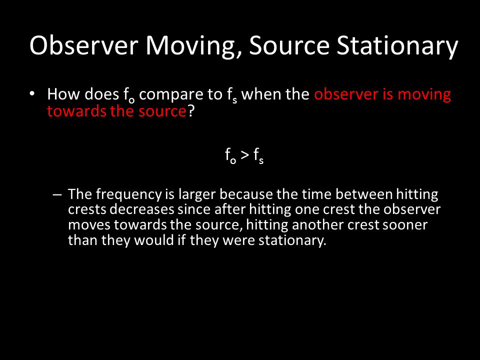 Observer Moving, Source Stationary How does f o compare to f s when the observer is moving towards the source? How does f o compare to f s when the ob