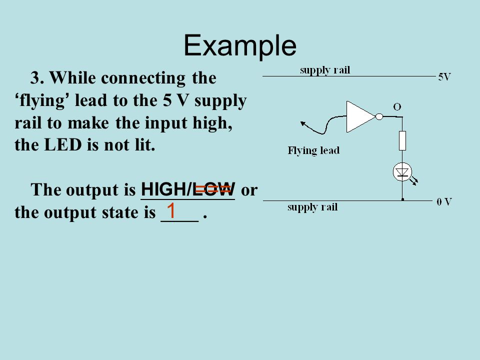 Example 3. While connecting the ' flying ' lead to the 5 V supply rail to make the input high, the LED is not lit. The output is HIGH/LOW or the outpu