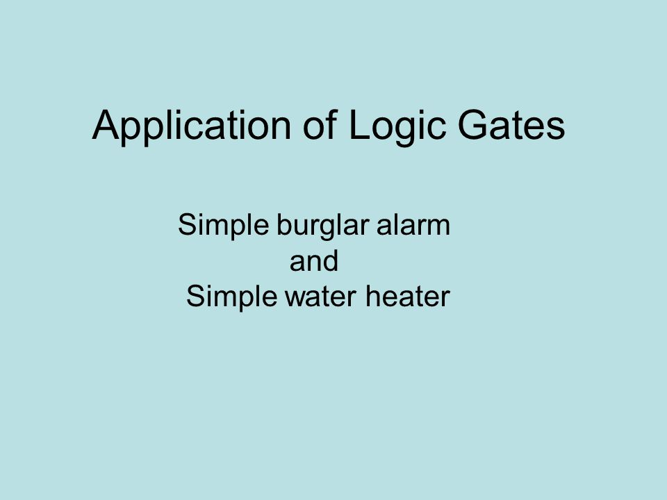 Application of Logic Gates Simple burglar alarm and Simple water heater
