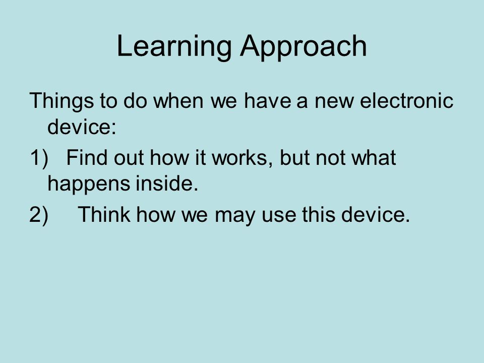 Learning Approach Things to do when we have a new electronic device: 1) Find out how it works, but not what happens inside.