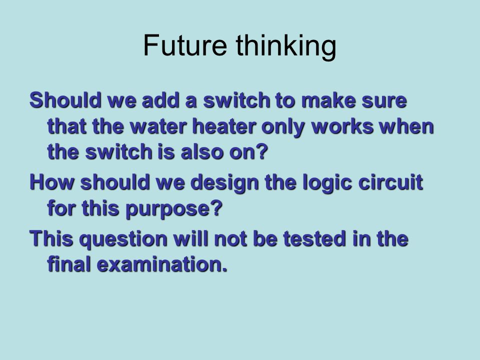 Future thinking Should we add a switch to make sure that the water heater only works when the switch is also on.
