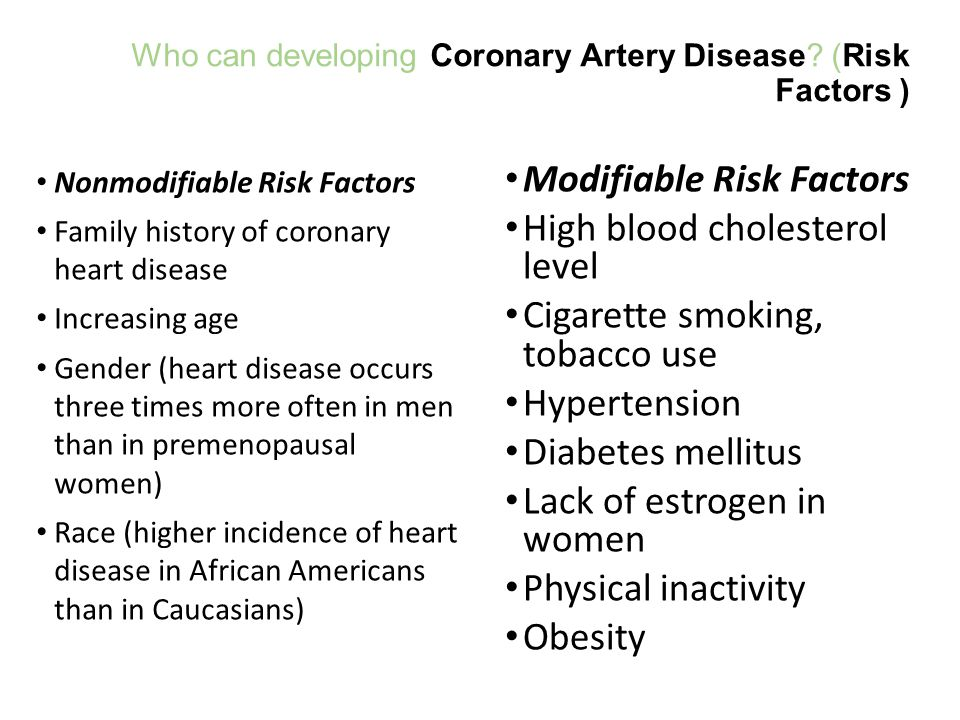 Who can developing Coronary Artery Disease? (Risk Factors ) Nonmodifiable Risk Factors Family history of coronary heart disease Increasing age Gender