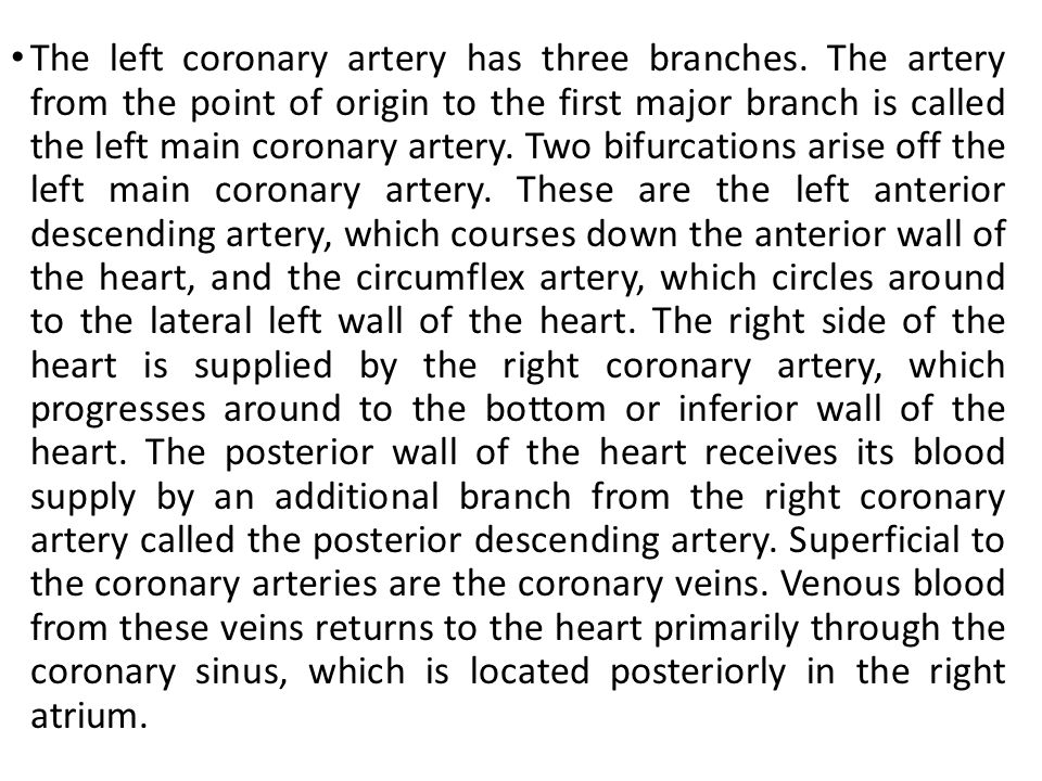 The left coronary artery has three branches. The artery from the point of origin to the first major branch is called the left main coronary artery. Tw