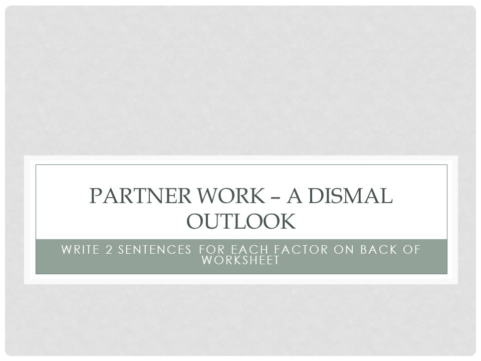 PARTNER WORK – A DISMAL OUTLOOK WRITE 2 SENTENCES FOR EACH FACTOR ON BACK OF WORKSHEET
