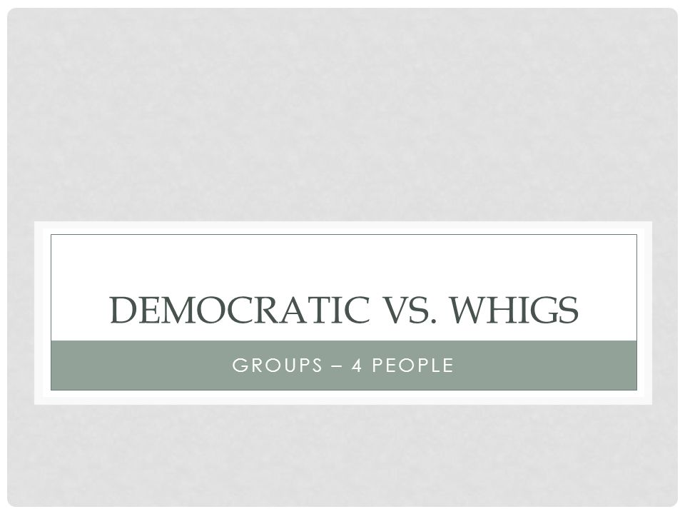DEMOCRATIC VS. WHIGS GROUPS – 4 PEOPLE