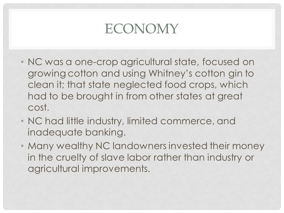 ECONOMY NC was a one-crop agricultural state, focused on growing cotton and using Whitney's cotton gin to clean it; that state neglected food crops, which had to be brought in from other states at great cost.