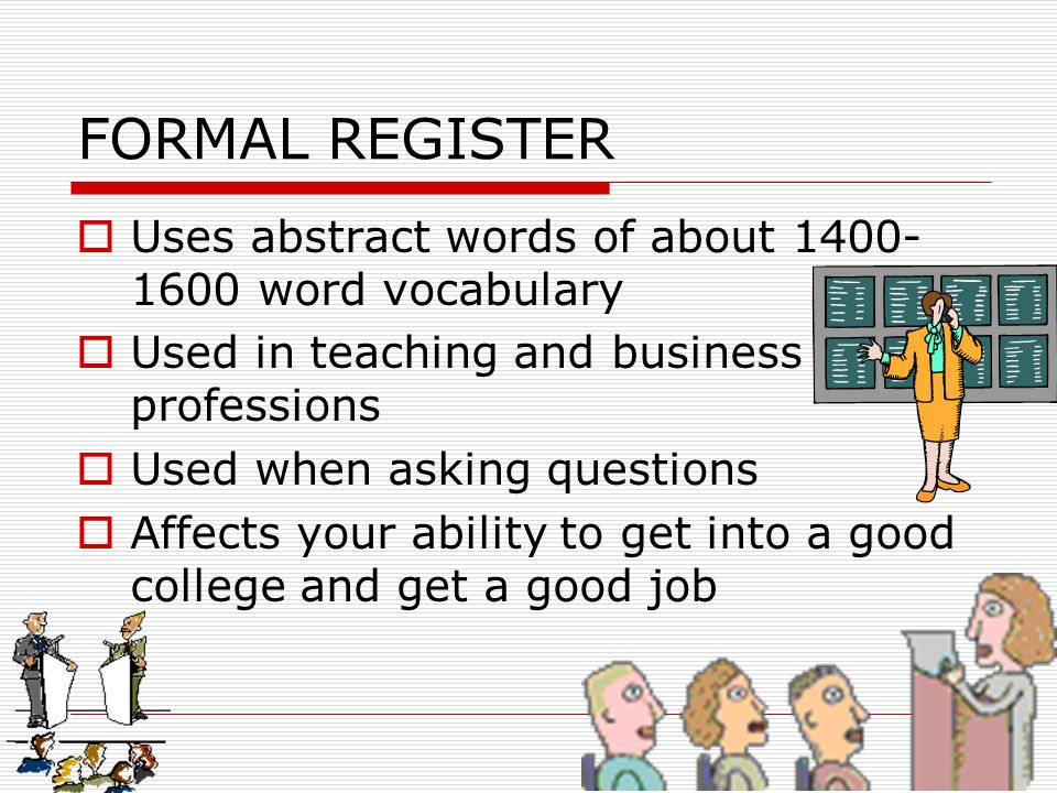 FORMAL REGISTER  Uses abstract words of about 1400- 1600 word vocabulary  Used in teaching and business professions  Used when asking questions  A
