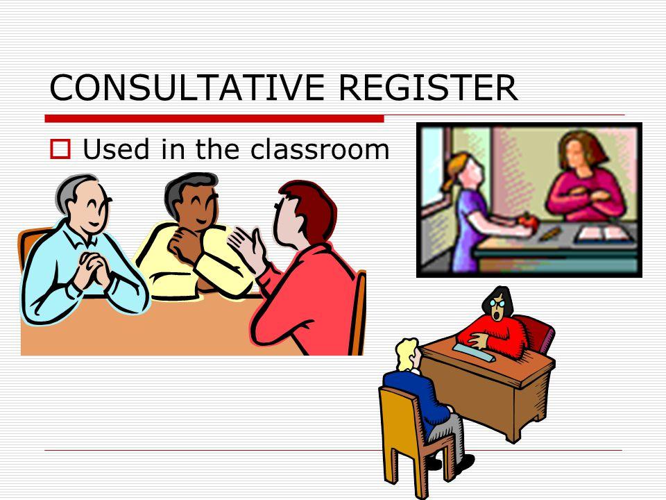 CONSULTATIVE REGISTER  Used in the classroom