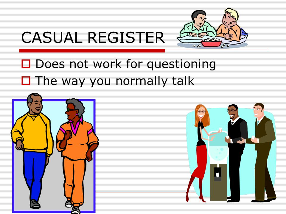CASUAL REGISTER  Does not work for questioning  The way you normally talk
