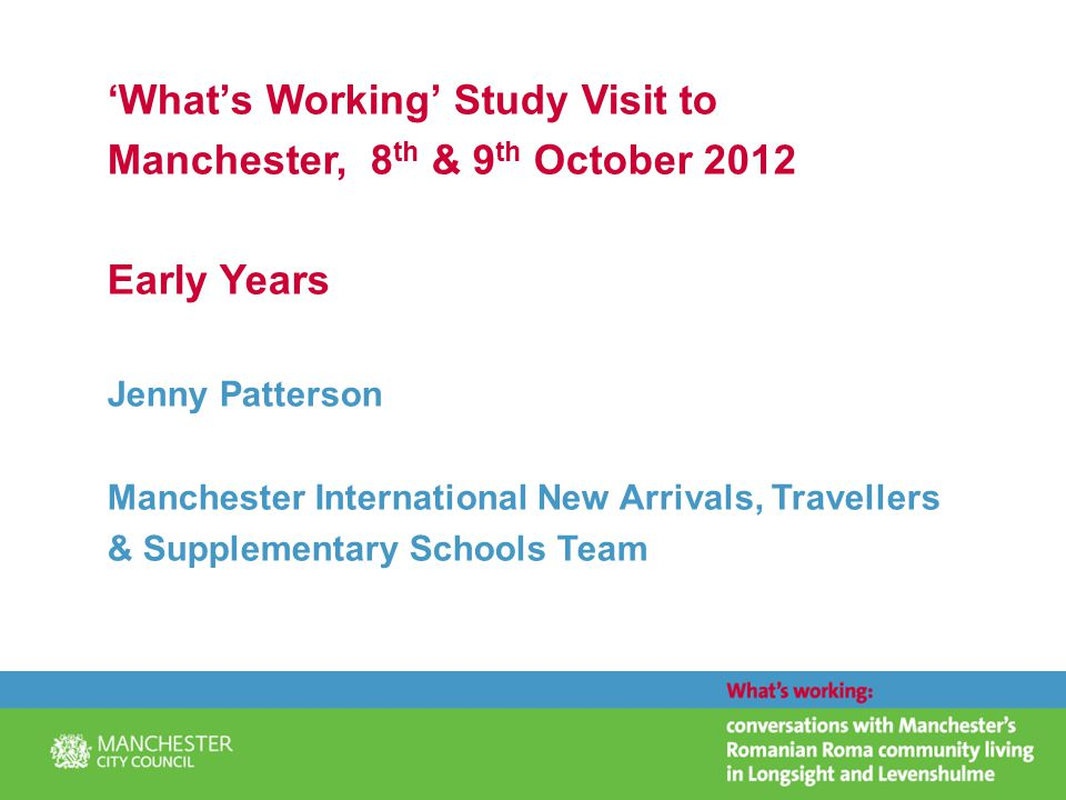'What's Working' Study Visit to Manchester, 8 th & 9 th October 2012 Early Years Jenny Patterson Manchester International New Arrivals, Travellers & Supplementary Schools Team