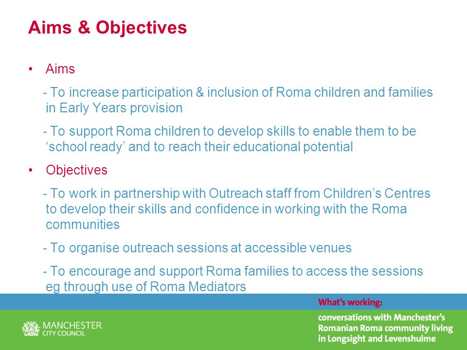 Aims & Objectives Aims - To increase participation & inclusion of Roma children and families in Early Years provision - To support Roma children to develop skills to enable them to be 'school ready' and to reach their educational potential Objectives - To work in partnership with Outreach staff from Children's Centres to develop their skills and confidence in working with the Roma communities - To organise outreach sessions at accessible venues - To encourage and support Roma families to access the sessions eg through use of Roma Mediators