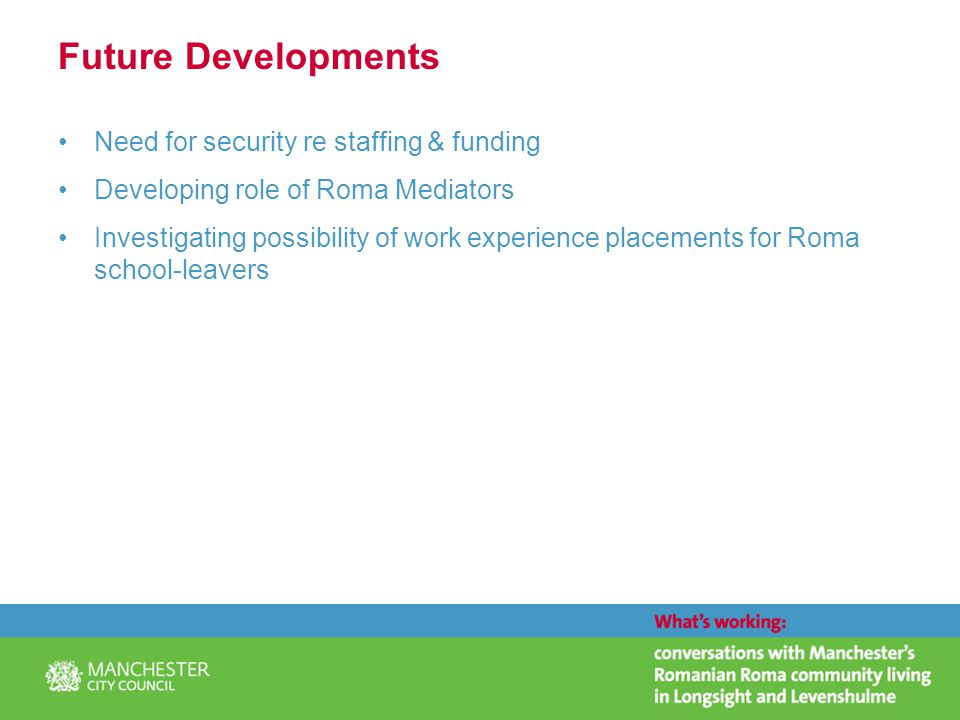 Future Developments Need for security re staffing & funding Developing role of Roma Mediators Investigating possibility of work experience placements for Roma school-leavers