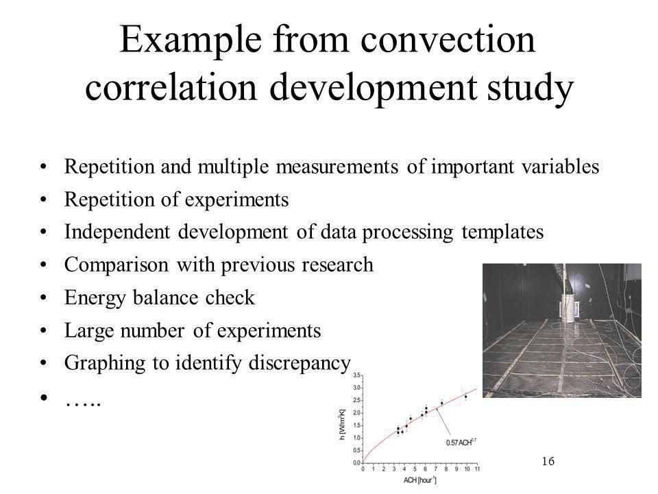 Example from convection correlation development study Repetition and multiple measurements of important variables Repetition of experiments Independent development of data processing templates Comparison with previous research Energy balance check Large number of experiments Graphing to identify discrepancy …..