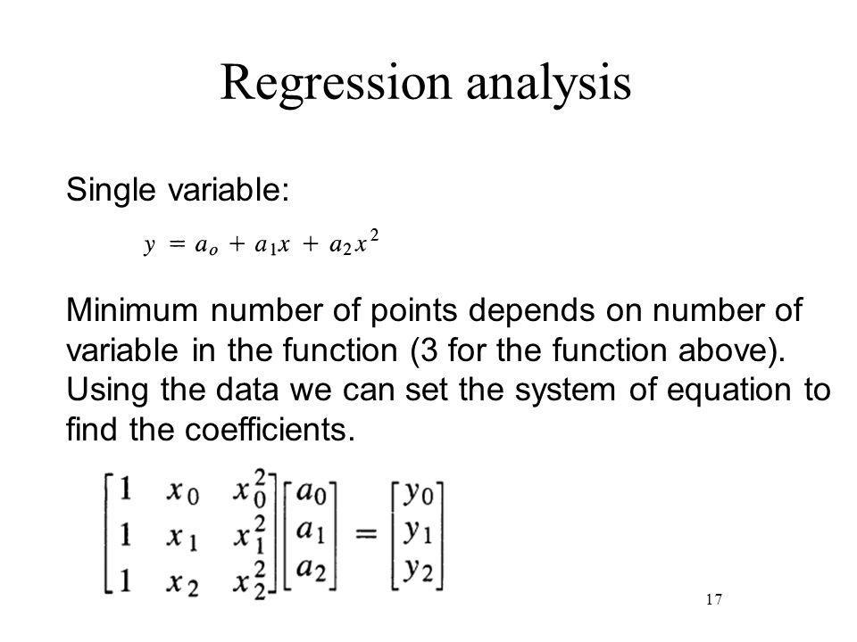 Regression analysis 17 Single variable: Minimum number of points depends on number of variable in the function (3 for the function above).