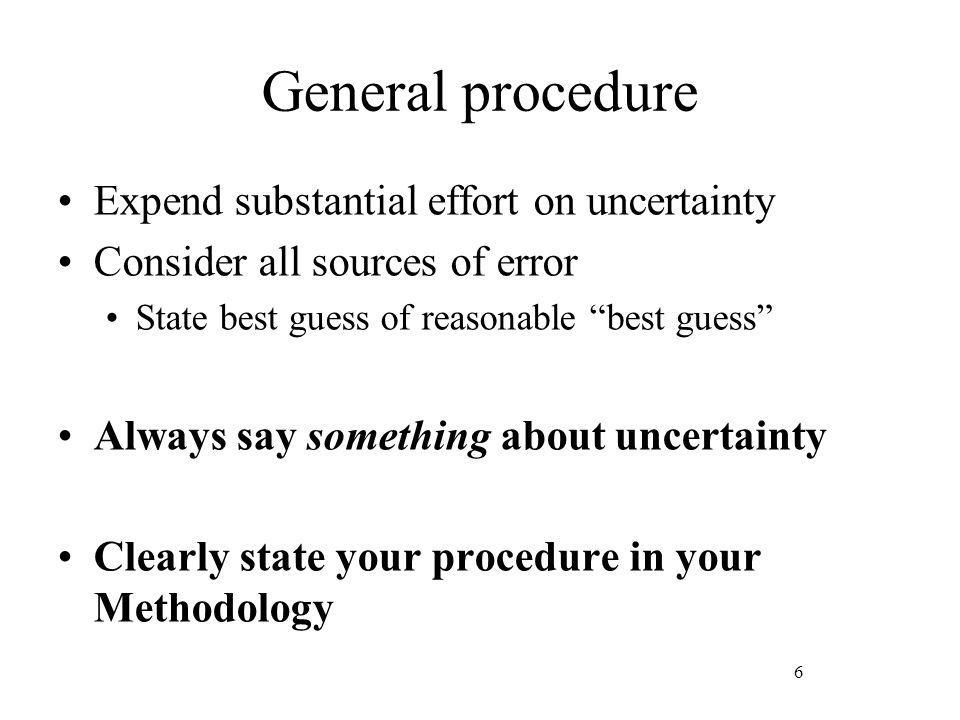 6 General procedure Expend substantial effort on uncertainty Consider all sources of error State best guess of reasonable best guess Always say something about uncertainty Clearly state your procedure in your Methodology