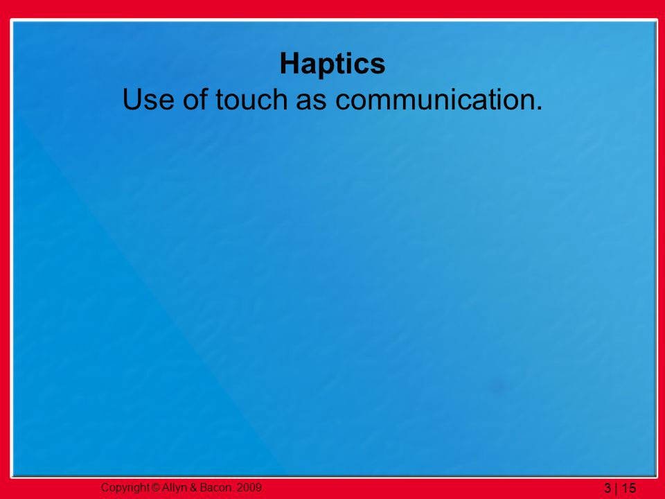 Copyright © Allyn & Bacon. 2009. 3 | 15 Haptics Use of touch as communication.