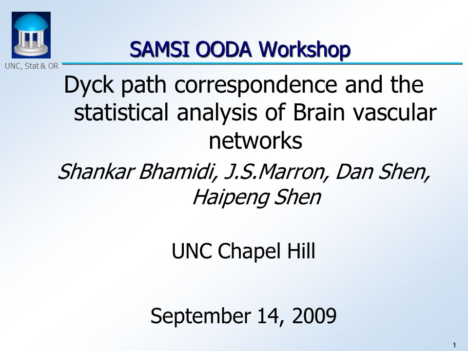 1 UNC, Stat & OR SAMSI OODA Workshop SAMSI OODA Workshop Dyck path correspondence and the statistical analysis of Brain vascular networks Shankar Bhamidi, J.S.Marron, Dan Shen, Haipeng Shen UNC Chapel Hill September 14, 2009