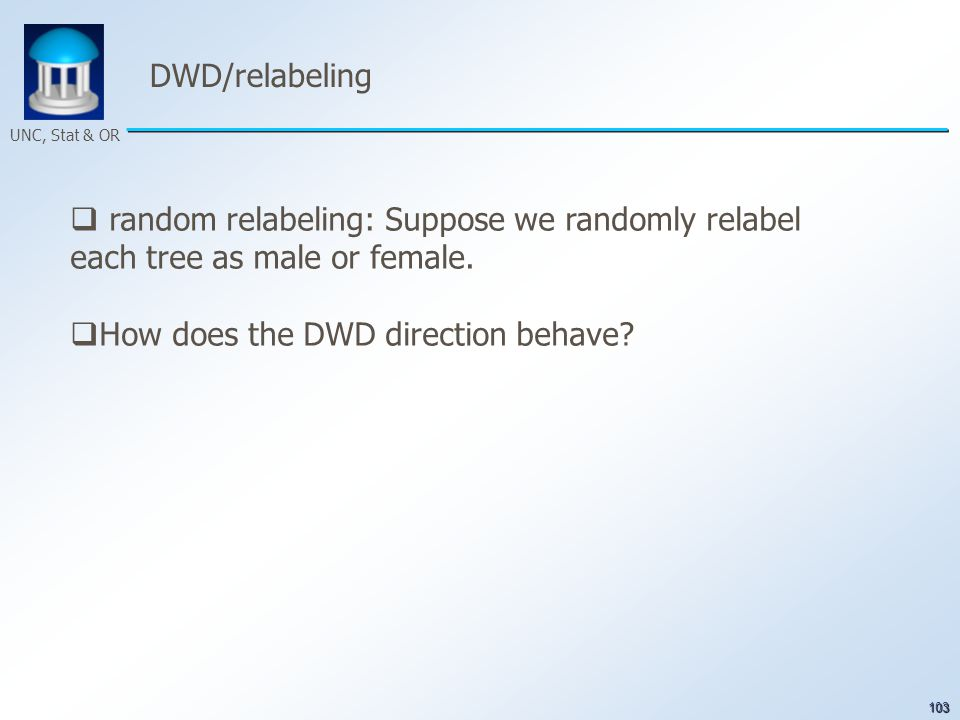 103 UNC, Stat & OR DWD/relabeling  random relabeling: Suppose we randomly relabel each tree as male or female.