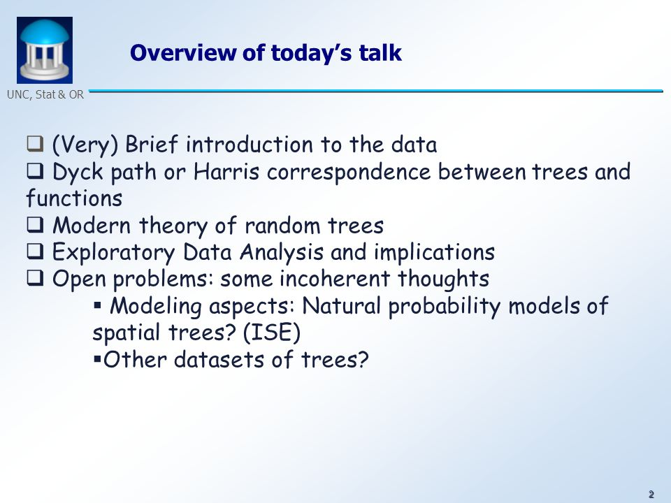2 UNC, Stat & OR Overview of today's talk  (Very) Brief introduction to the data  Dyck path or Harris correspondence between trees and functions  Modern theory of random trees  Exploratory Data Analysis and implications  Open problems: some incoherent thoughts  Modeling aspects: Natural probability models of spatial trees.