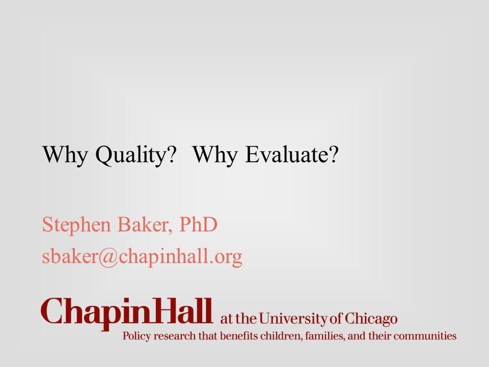 Why Quality Why Evaluate Stephen Baker, PhD sbaker@chapinhall.org
