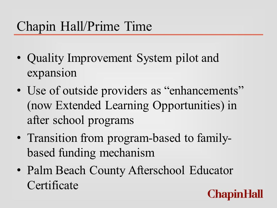 Chapin Hall/Prime Time Quality Improvement System pilot and expansion Use of outside providers as enhancements (now Extended Learning Opportunities) in after school programs Transition from program-based to family- based funding mechanism Palm Beach County Afterschool Educator Certificate