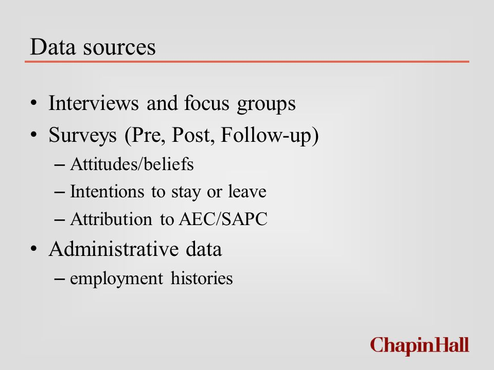 Data sources Interviews and focus groups Surveys (Pre, Post, Follow-up) – Attitudes/beliefs – Intentions to stay or leave – Attribution to AEC/SAPC Administrative data – employment histories