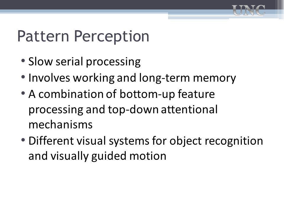 Pattern Perception Slow serial processing Involves working and long-term memory A combination of bottom-up feature processing and top-down attentional
