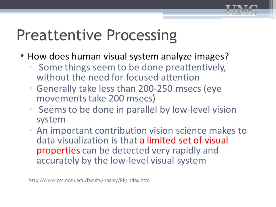 Preattentive Processing How does human visual system analyze images? ▫ Some things seem to be done preattentively, without the need for focused attent