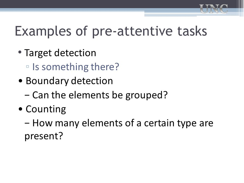 Examples of pre-attentive tasks Target detection ▫ Is something there? Boundary detection − Can the elements be grouped? Counting − How many elements
