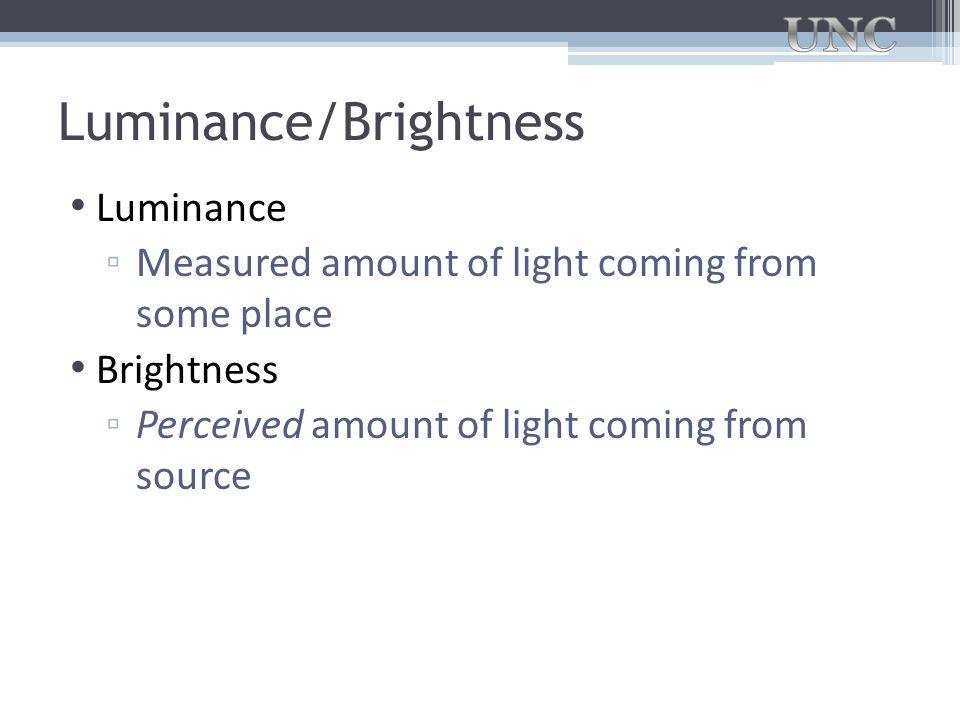 Luminance/Brightness Luminance ▫ Measured amount of light coming from some place Brightness ▫ Perceived amount of light coming from source