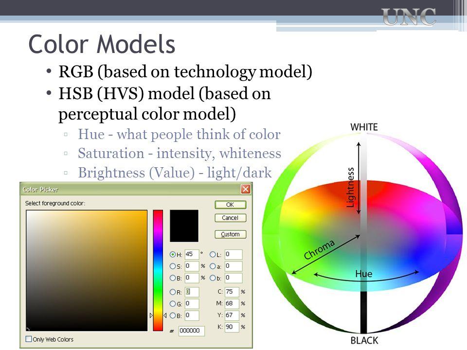 Color Models RGB (based on technology model) HSB (HVS) model (based on perceptual color model) ▫Hue - what people think of color ▫Saturation - intensi